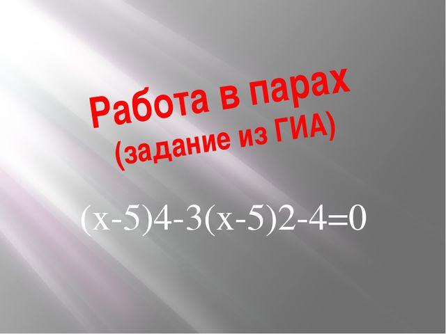 Работа в парах (задание из ГИА) (х-5)4-3(х-5)2-4=0