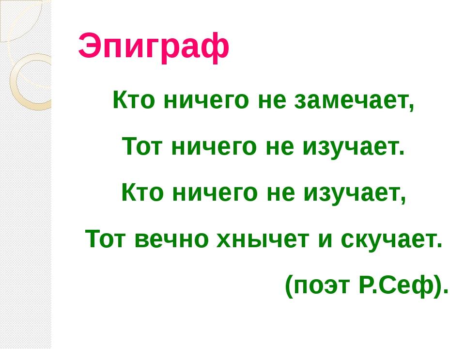 Эпиграф Кто ничего не замечает, Тот ничего не изучает. Кто ничего не изучает,...