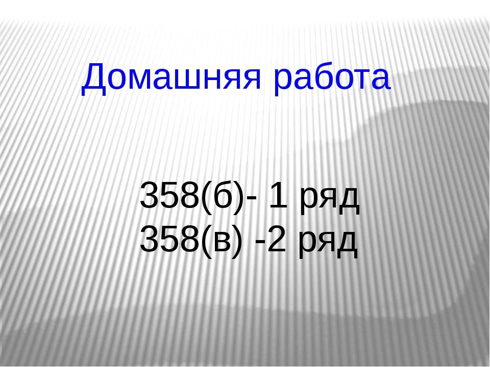 Домашняя работа 358(б)- 1 ряд 358(в) -2 ряд