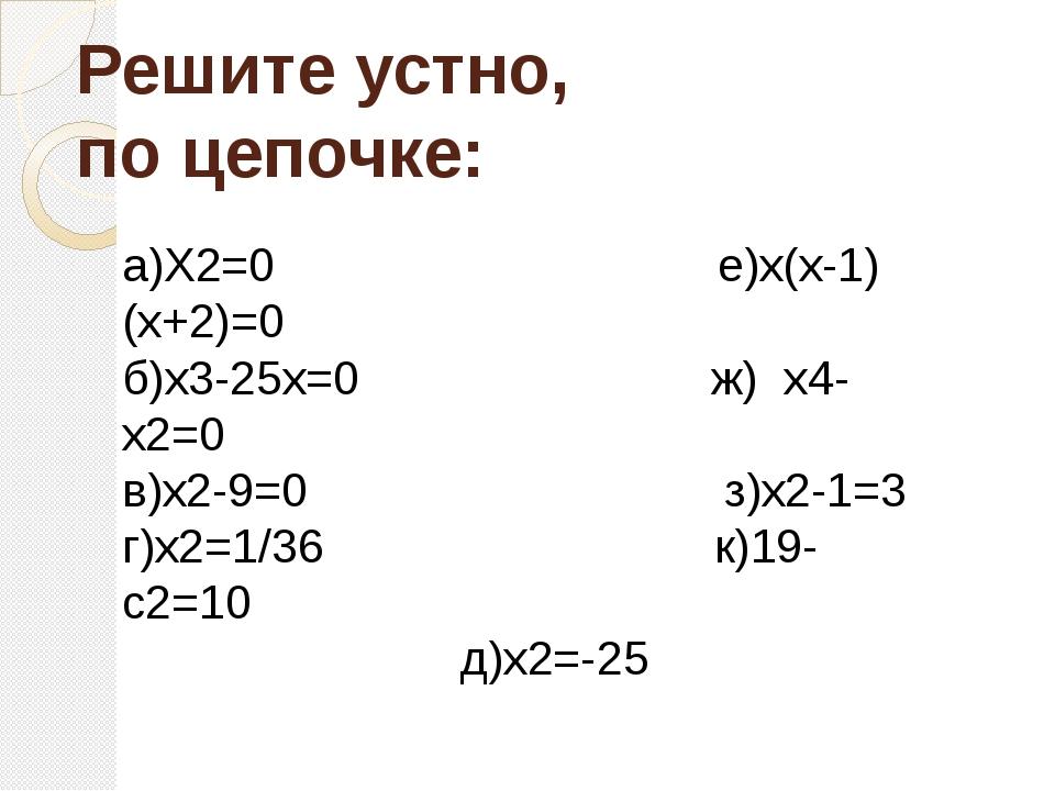 Решите устно, по цепочке: а)Х2=0 е)х(х-1)(х+2)=0 б)х3-25х=0 ж) х4-х2=0 в)х2-9...