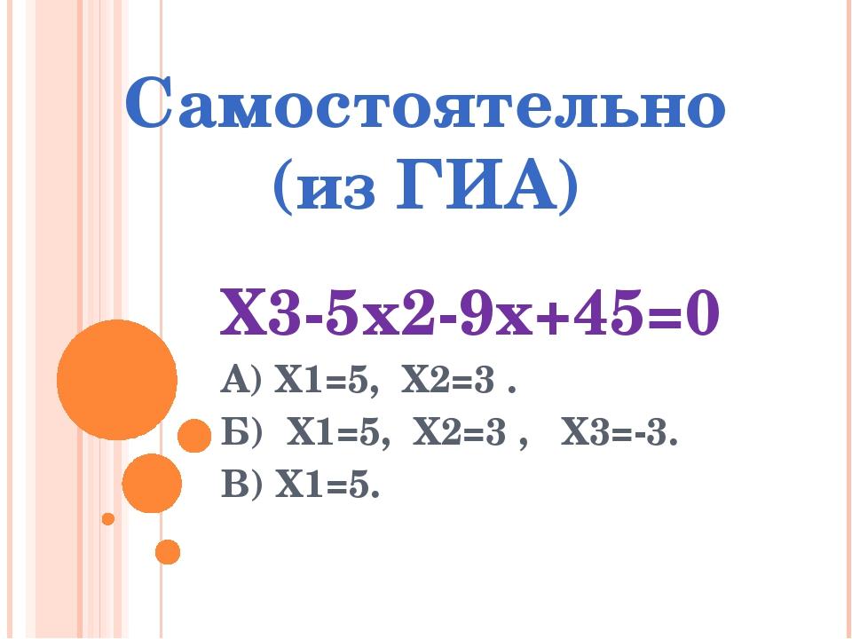 Самостоятельно (из ГИА) Х3-5х2-9х+45=0 А) Х1=5, Х2=3 . Б) Х1=5, Х2=3 , Х3=-3....