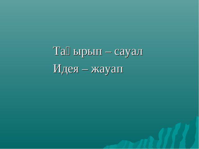 Тақырып – сауал Идея – жауап