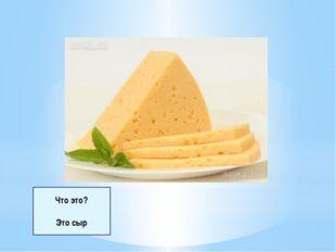 Что это? Это сыр