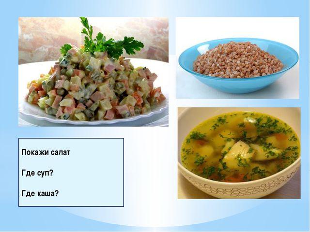 Покажи салат Где суп? Где каша?