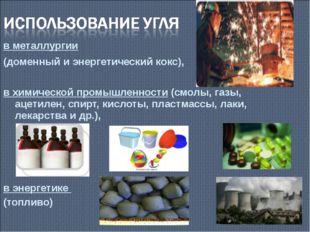 в металлургии (доменный и энергетический кокс), в химической промышленности (