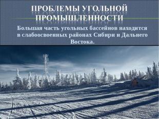 Большая часть угольных бассейнов находится в слабоосвоенных районах Сибири и