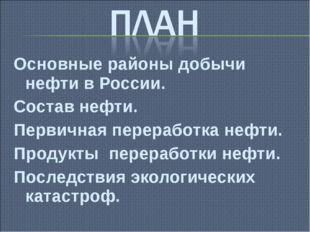 Основные районы добычи нефти в России. Состав нефти. Первичная переработка не
