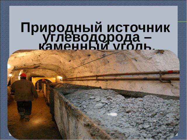 Природный источник углеводорода – каменный уголь.
