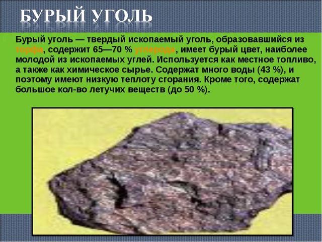 Бурый уголь— твердый ископаемый уголь, образовавшийся изторфа, содержит 65—...