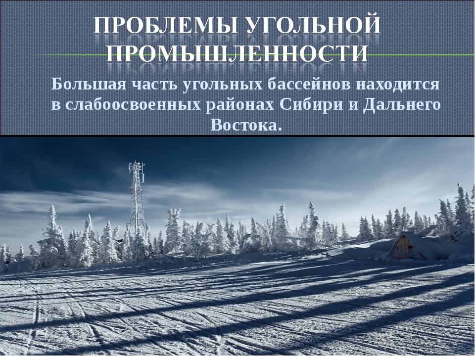 Большая часть угольных бассейнов находится в слабоосвоенных районах Сибири и...