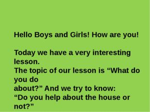 Hello Boys and Girls! How are you! Today we have a very interesting lesson.