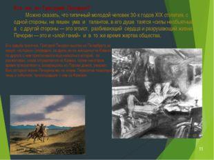 Его судьба трагична. Григорий Печорин выслан из Петербурга за некую «историю»