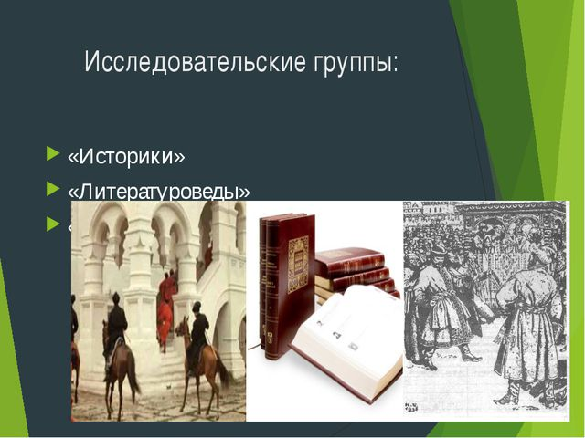 Исследовательские группы: «Историки» «Литературоведы» «Художники – искусствов...