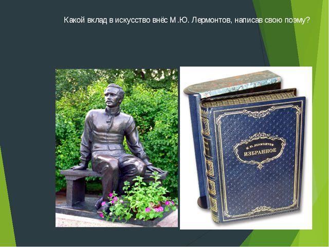 Какой вклад в искусство внёс М.Ю. Лермонтов, написав свою поэму?