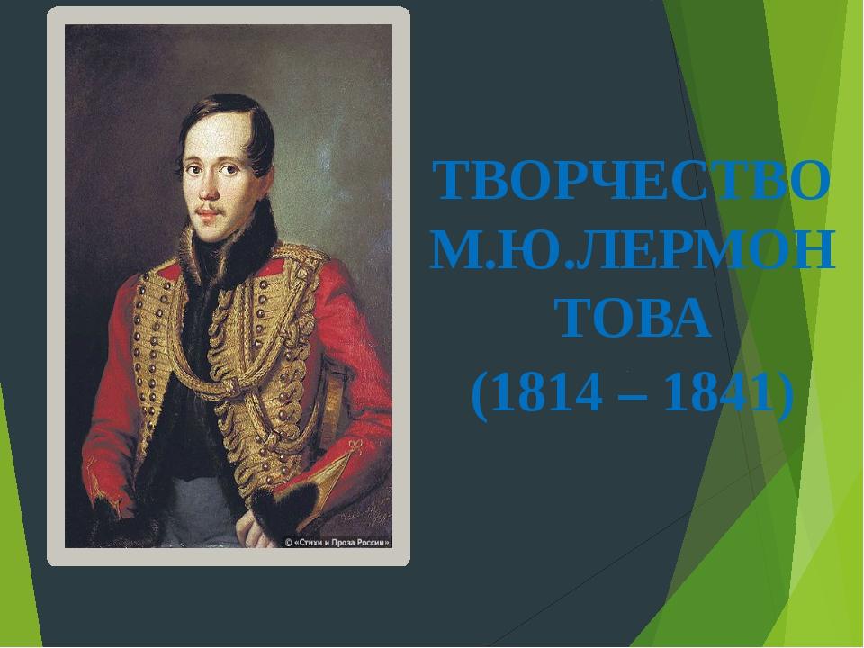 ТВОРЧЕСТВО М.Ю.ЛЕРМОНТОВА (1814 – 1841)
