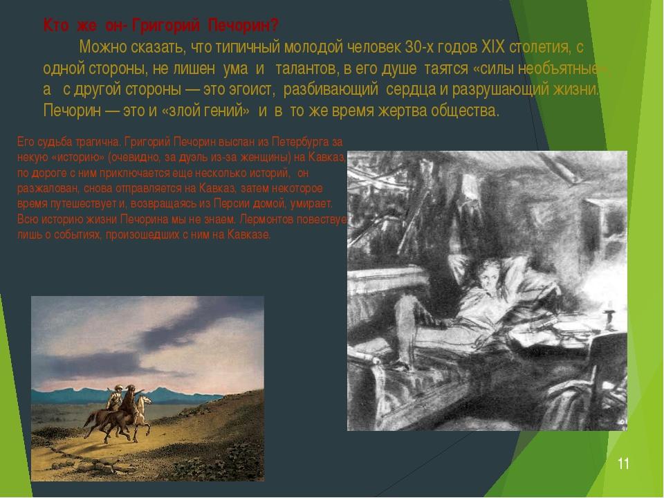 Его судьба трагична. Григорий Печорин выслан из Петербурга за некую «историю»...
