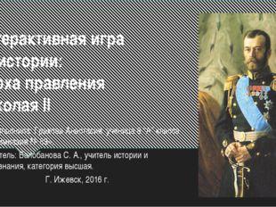 Интерактивная игра по истории: Эпоха правления Николая II Работу выполнила: Г