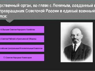 Государственный орган, во главе с Лениным, созданный в 1918 г. с целью превра
