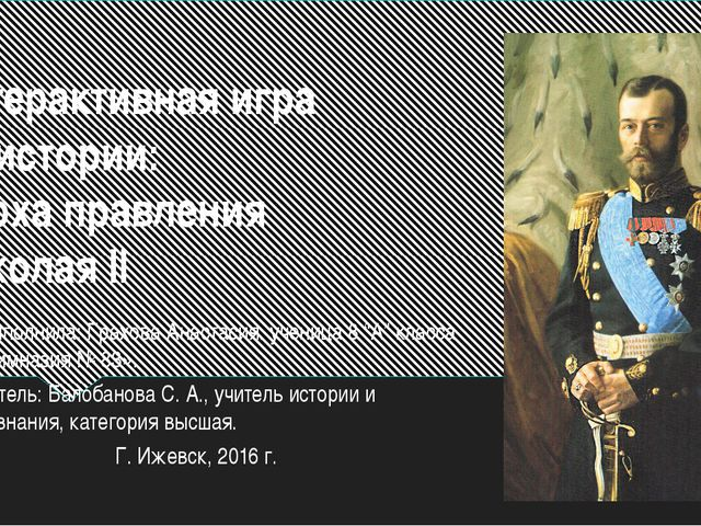 Интерактивная игра по истории: Эпоха правления Николая II Работу выполнила: Г...