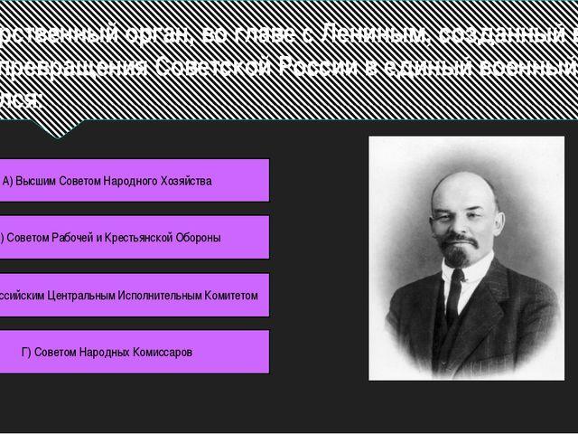 Государственный орган, во главе с Лениным, созданный в 1918 г. с целью превра...