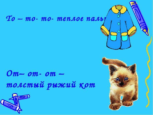 От– от- от – толстый рыжий кот То – то- то- теплое пальто
