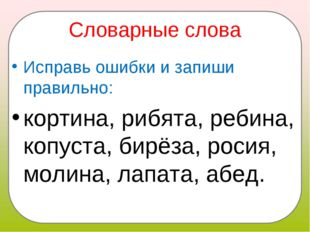 Словарные слова Исправь ошибки и запиши правильно: кортина, рибята, ребина, к