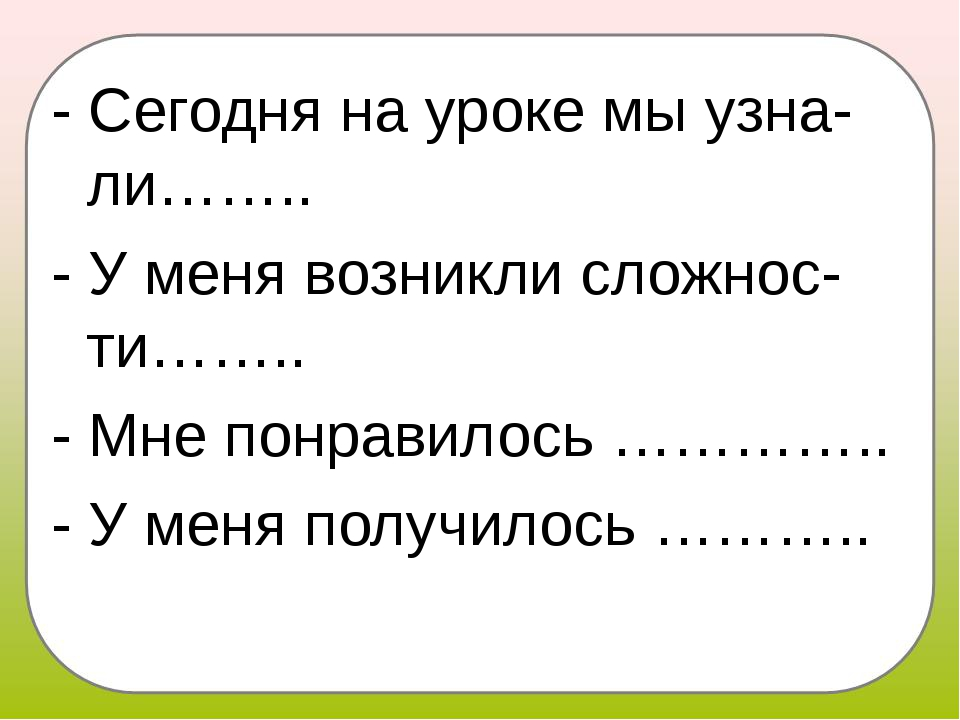 - Сегодня на уроке мы узна-ли…….. - У меня возникли сложнос-ти…….. - Мне понр...