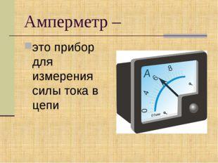 Амперметр – это прибор для измерения силы тока в цепи
