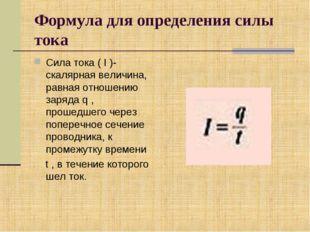 Формула для определения силы тока Сила тока ( I )- скалярная величина, равная