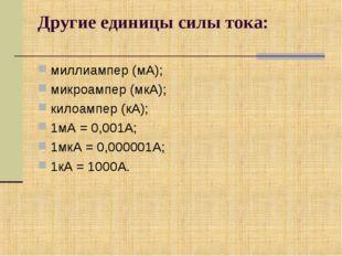 Другие единицы силы тока: миллиампер (мА); микроампер (мкА); килоампер (кА);