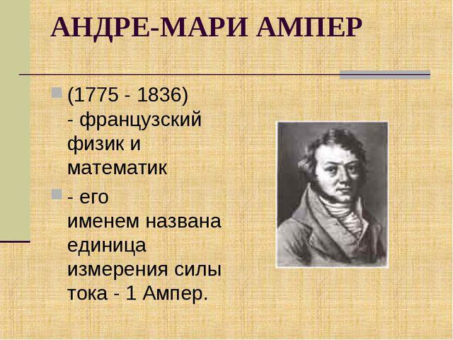 АНДРЕ-МАРИ АМПЕР (1775 - 1836) - французский физик и математик -его именемн...