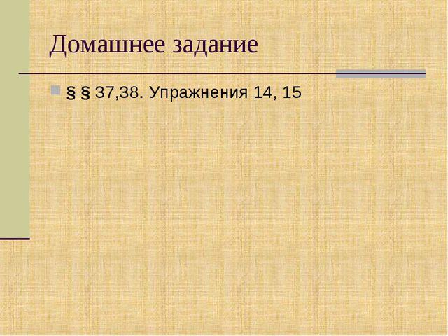 Домашнее задание § § 37,38. Упражнения 14, 15