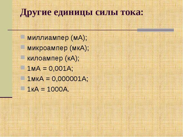 Другие единицы силы тока: миллиампер (мА); микроампер (мкА); килоампер (кА);...