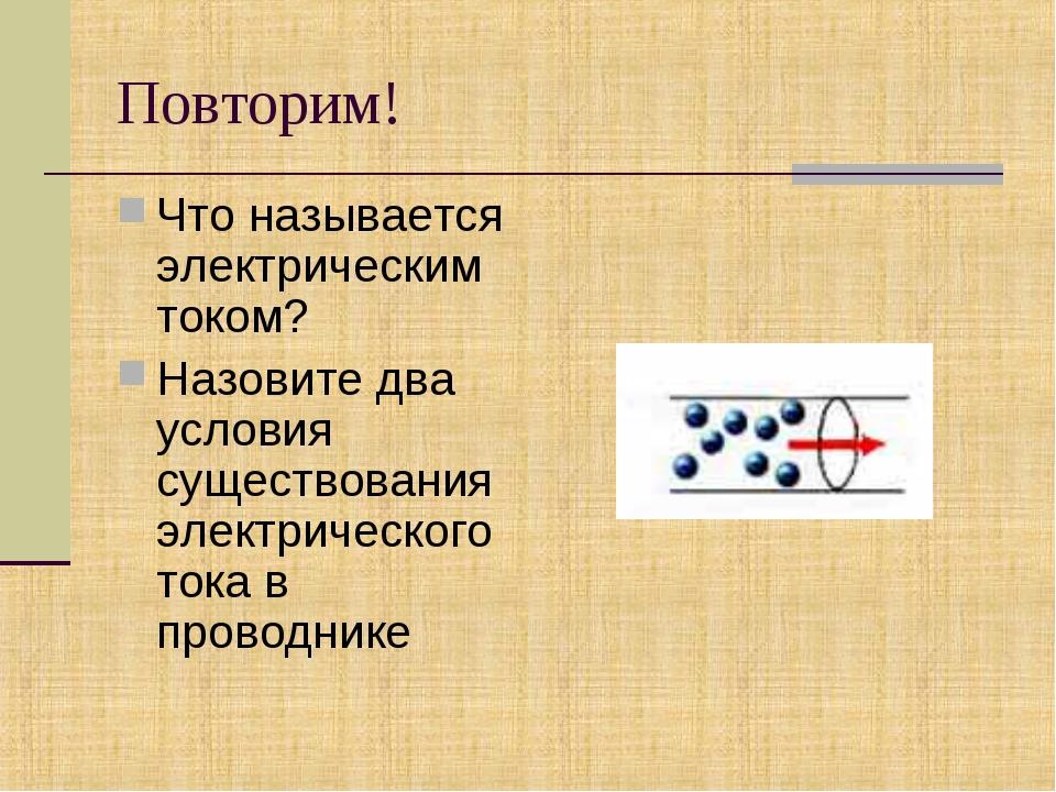 Повторим! Что называется электрическим током? Назовите два условия существова...