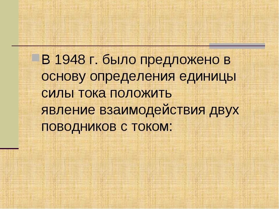 В 1948 г. было предложено в основу определения единицы силы тока положить явл...