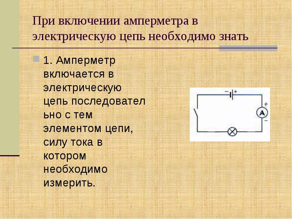 При включении амперметра в электрическую цепьнеобходимо знать 1. Амперметр в...