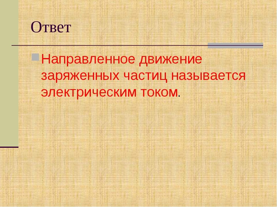 Ответ Направленноедвижение заряженных частиц называется электрическим током.