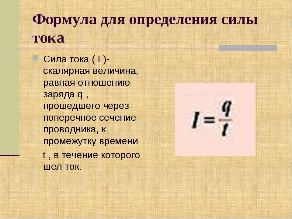Формула для определения силы тока Сила тока ( I )- скалярная величина, равная...