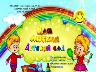 МАДОУ «Детский сад № 46» ПЕРМСКИЙ КРАЙ, г.БЕРЕЗНИКИ Разработали воспитатели: