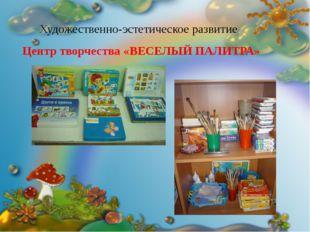 Художественно-эстетическое развитие Центр творчества «ВЕСЕЛЫЙ ПАЛИТРА» « В ГО