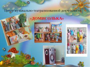 Центр музыкально-театрализованной деятельности «ДОМИСОЛЬКА» «ДОМИСОЛЬКА»