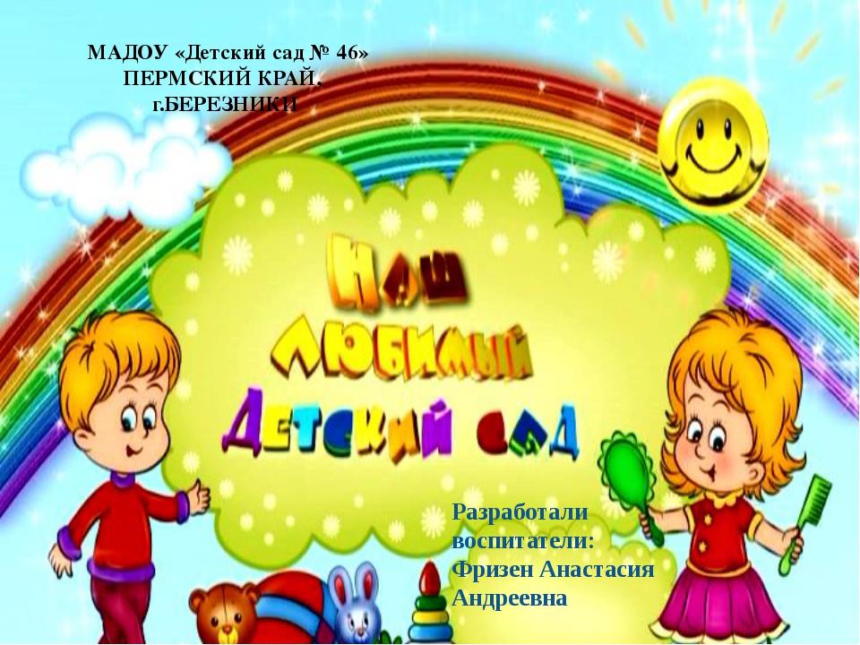 МАДОУ «Детский сад № 46» ПЕРМСКИЙ КРАЙ, г.БЕРЕЗНИКИ Разработали воспитатели:...