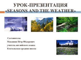 УРОК-ПРЕЗЕНТАЦИЯ «SEASONS AND THE WEATHER» Составитель: Макашин Пётр Фёдорови