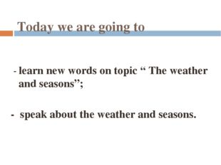 """Today we are going to - learn new words on topic """" The weather and seasons"""";"""