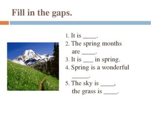Fill in the gaps. 1. It is ____. 2. The spring months are ____. 3. It is ___