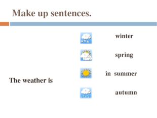 Make up sentences. The weather is winter spring in summer autumn
