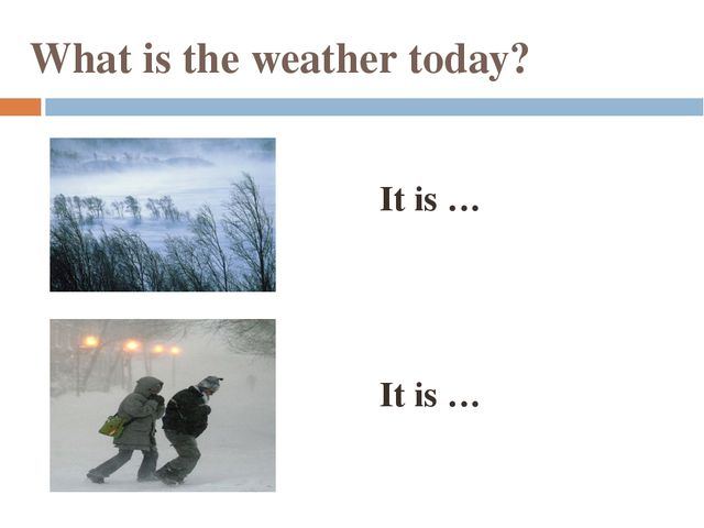 What is the weather today? It is … It is …