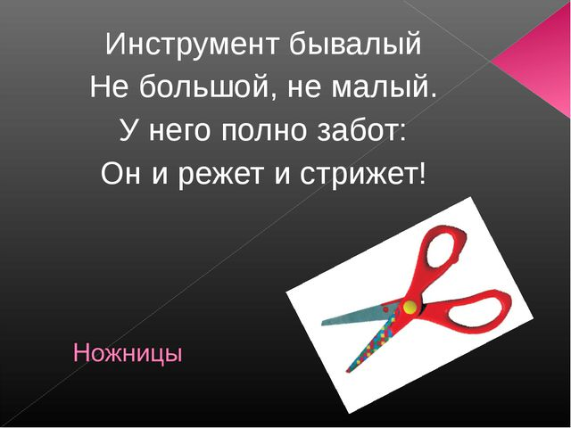 Инструмент бывалый Не большой, не малый. У него полно забот: Он и режет и стр...
