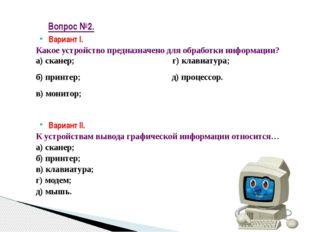 Вариант I. Какое устройство предназначено для обработки информации? а) сканер
