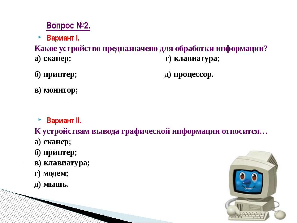 Вариант I. Какое устройство предназначено для обработки информации? а) сканер...